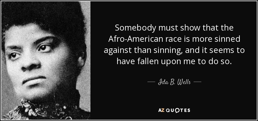 Somebody must show that the Afro-American race is more sinned against than sinning, and it seems to have fallen upon me to do so. - Ida B. Wells