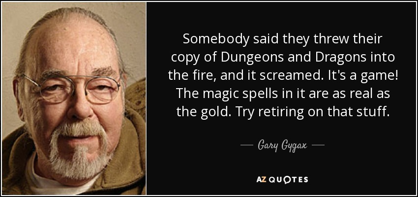 Somebody said they threw their copy of Dungeons and Dragons into the fire, and it screamed. It's a game! The magic spells in it are as real as the gold. Try retiring on that stuff. - Gary Gygax