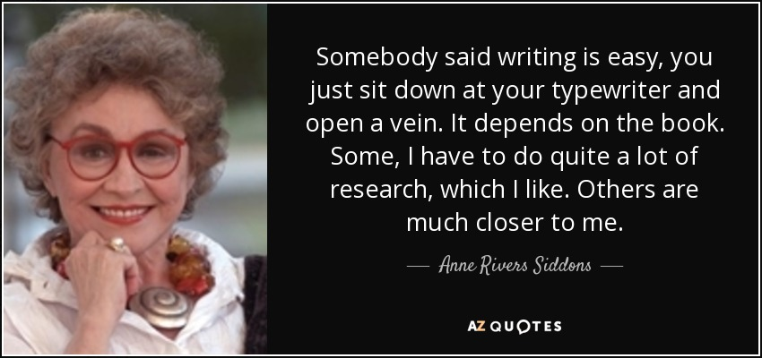 Somebody said writing is easy, you just sit down at your typewriter and open a vein. It depends on the book. Some, I have to do quite a lot of research, which I like. Others are much closer to me. - Anne Rivers Siddons