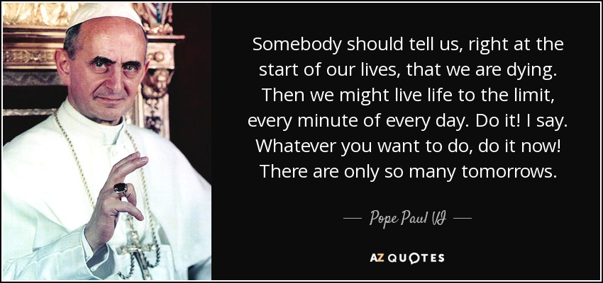 Somebody should tell us, right at the start of our lives, that we are dying. Then we might live life to the limit, every minute of every day. Do it! I say. Whatever you want to do, do it now! There are only so many tomorrows. - Pope Paul VI