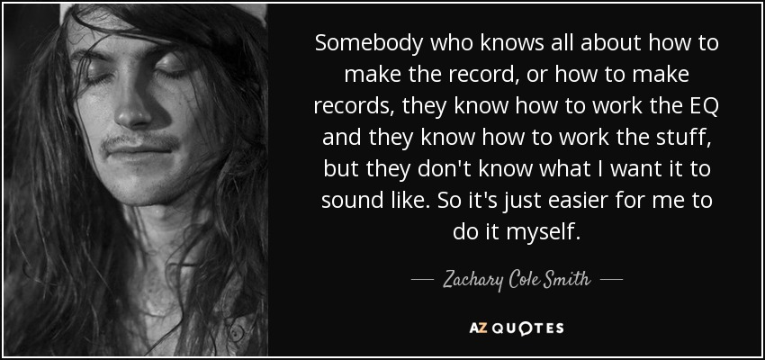 Somebody who knows all about how to make the record, or how to make records, they know how to work the EQ and they know how to work the stuff, but they don't know what I want it to sound like. So it's just easier for me to do it myself. - Zachary Cole Smith