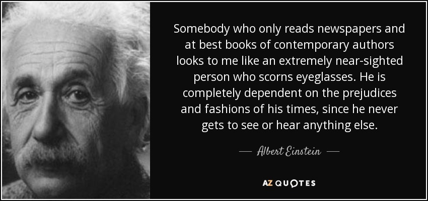 Somebody who only reads newspapers and at best books of contemporary authors looks to me like an extremely near-sighted person who scorns eyeglasses. He is completely dependent on the prejudices and fashions of his times, since he never gets to see or hear anything else. - Albert Einstein