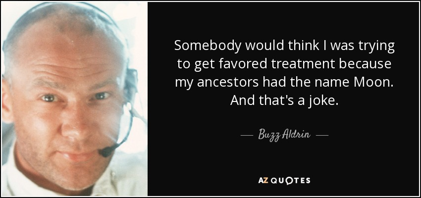 Somebody would think I was trying to get favored treatment because my ancestors had the name Moon. And that's a joke. - Buzz Aldrin