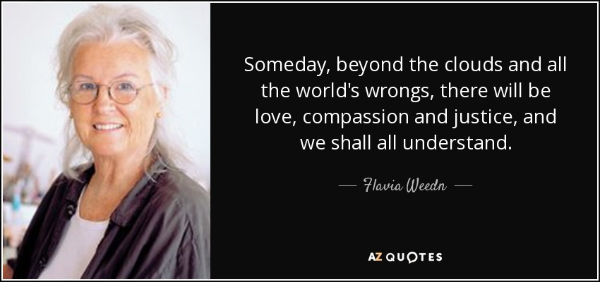 Someday, beyond the clouds and all the world's wrongs, there will be love, compassion and justice, and we shall all understand. - Flavia Weedn