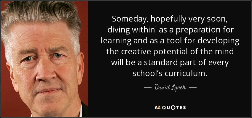Someday, hopefully very soon, 'diving within' as a preparation for learning and as a tool for developing the creative potential of the mind will be a standard part of every school's curriculum. - David Lynch