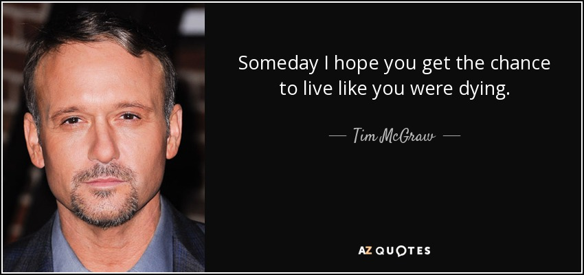 Someday I hope you get the chance to live like you were dying. - Tim McGraw