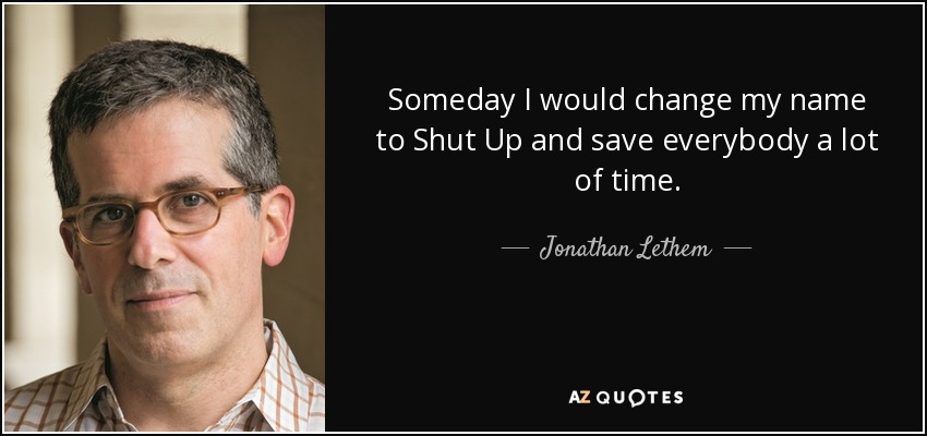 Someday I would change my name to Shut Up and save everybody a lot of time. - Jonathan Lethem