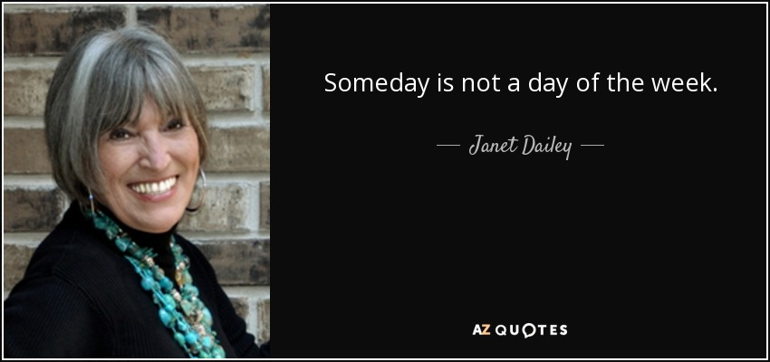 Someday is not a day of the week. - Janet Dailey