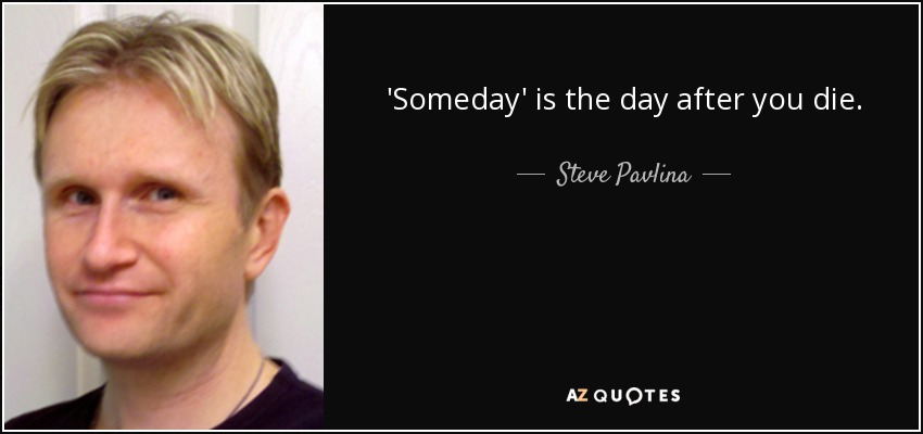 'Someday' is the day after you die. - Steve Pavlina