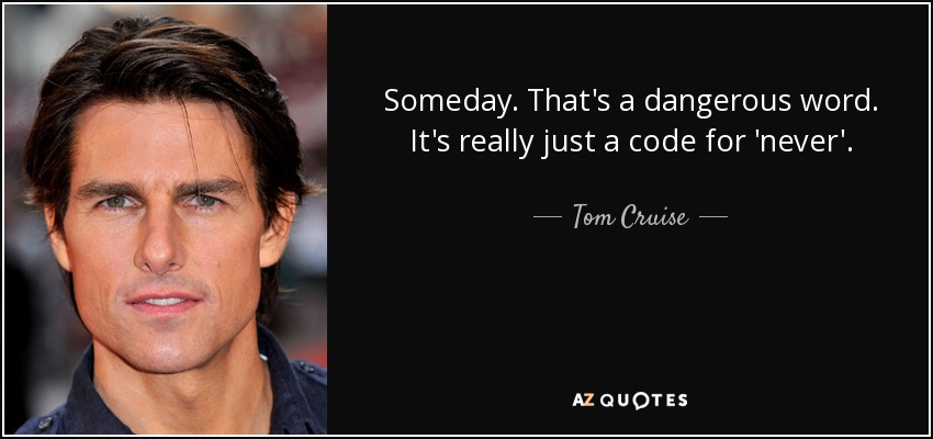 Someday. That's a dangerous word. It's really just a code for 'never'. - Tom Cruise