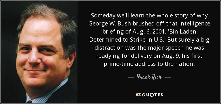 Someday we'll learn the whole story of why George W. Bush brushed off that intelligence briefing of Aug. 6, 2001, 'Bin Laden Determined to Strike in U.S.' But surely a big distraction was the major speech he was readying for delivery on Aug. 9, his first prime-time address to the nation. - Frank Rich