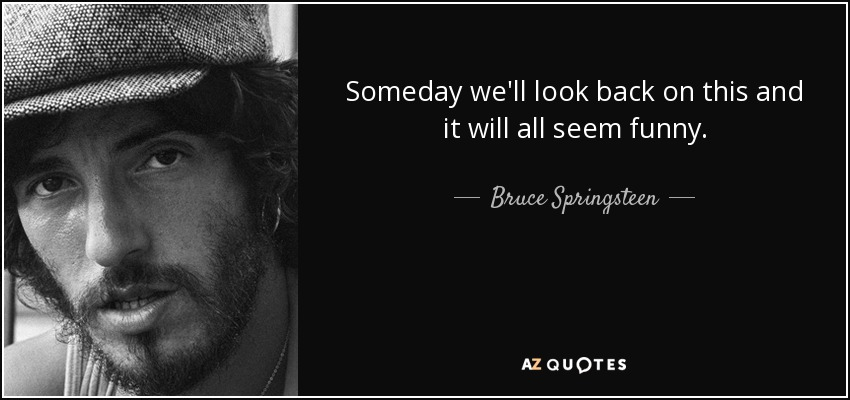 Someday we'll look back on this and it will all seem funny. - Bruce Springsteen