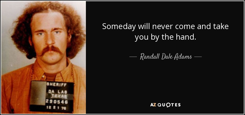 Someday will never come and take you by the hand. - Randall Dale Adams