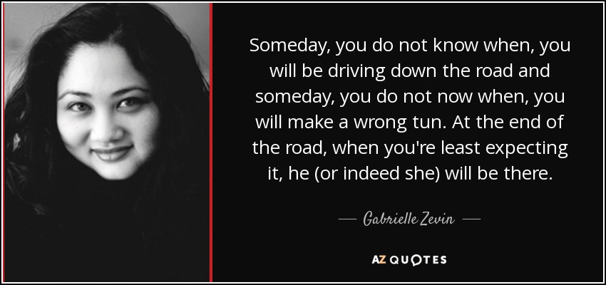 Someday, you do not know when, you will be driving down the road and someday, you do not now when, you will make a wrong tun. At the end of the road, when you're least expecting it, he (or indeed she) will be there. - Gabrielle Zevin