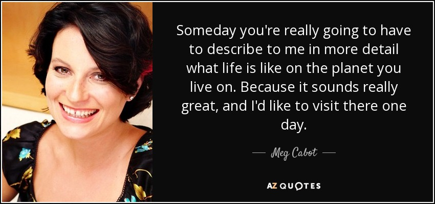 Someday you're really going to have to describe to me in more detail what life is like on the planet you live on. Because it sounds really great, and I'd like to visit there one day. - Meg Cabot