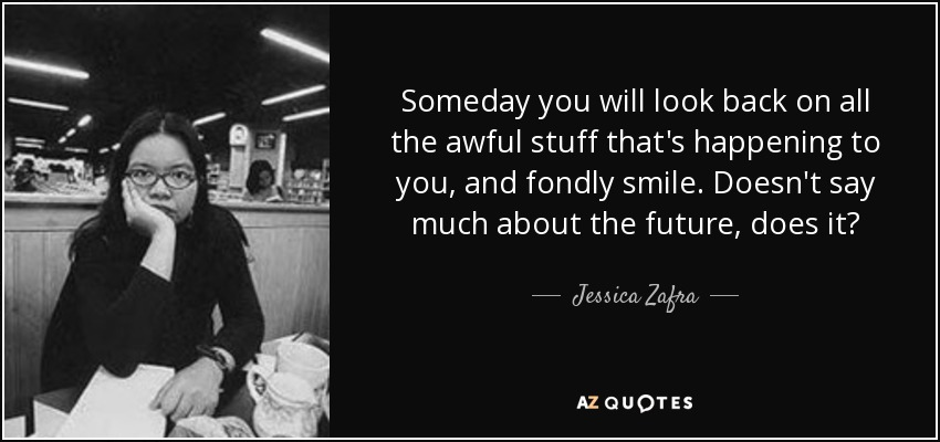 Someday you will look back on all the awful stuff that's happening to you, and fondly smile. Doesn't say much about the future, does it? - Jessica Zafra