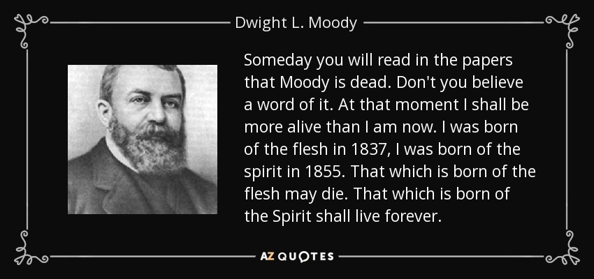 Someday you will read in the papers that Moody is dead. Don't you believe a word of it. At that moment I shall be more alive than I am now. I was born of the flesh in 1837, I was born of the spirit in 1855. That which is born of the flesh may die. That which is born of the Spirit shall live forever. - Dwight L. Moody
