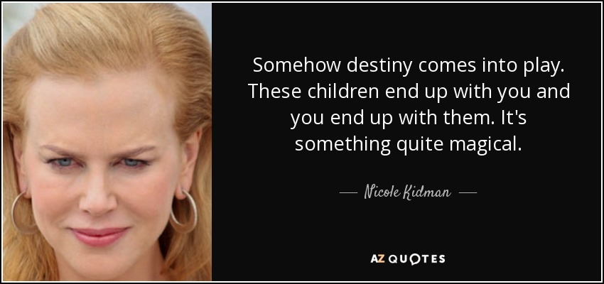 Somehow destiny comes into play. These children end up with you and you end up with them. It's something quite magical. - Nicole Kidman