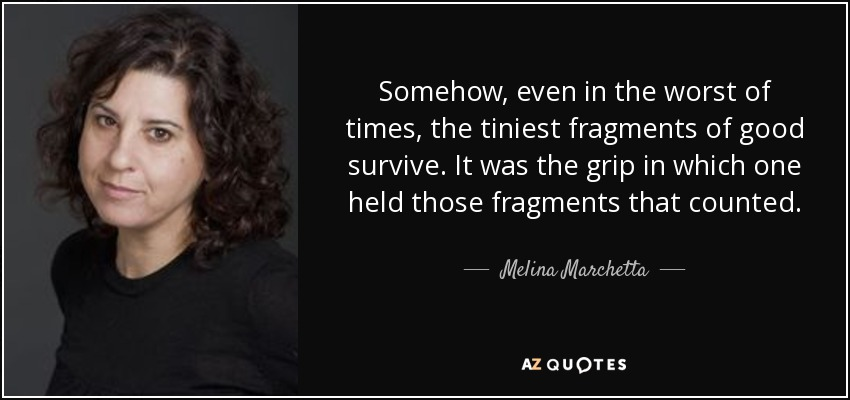 Somehow, even in the worst of times, the tiniest fragments of good survive. It was the grip in which one held those fragments that counted. - Melina Marchetta