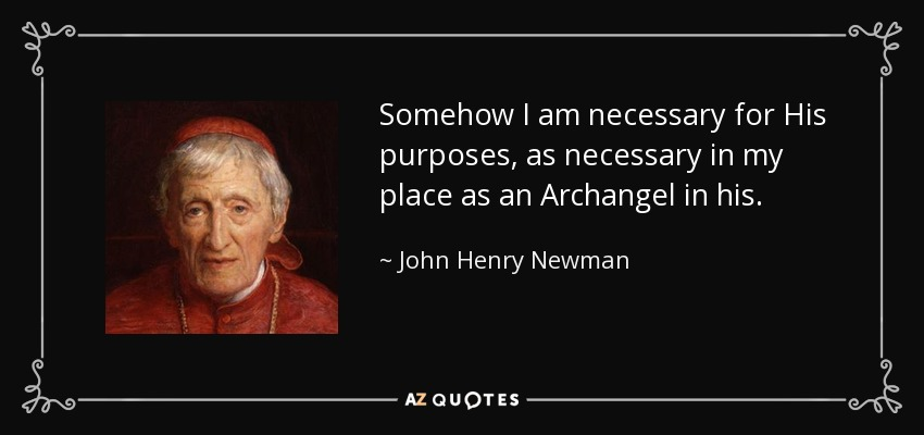 Somehow I am necessary for His purposes, as necessary in my place as an Archangel in his. - John Henry Newman