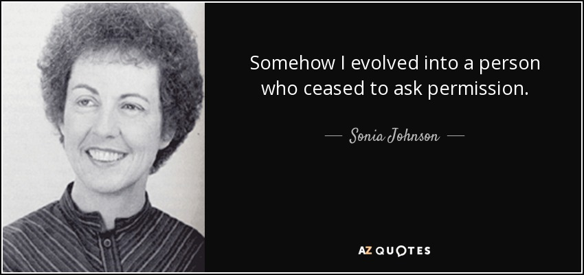 Somehow I evolved into a person who ceased to ask permission. - Sonia Johnson
