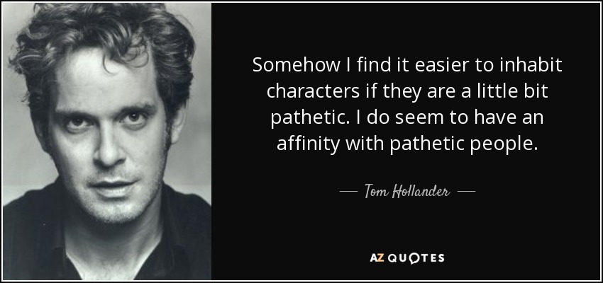 Somehow I find it easier to inhabit characters if they are a little bit pathetic. I do seem to have an affinity with pathetic people. - Tom Hollander