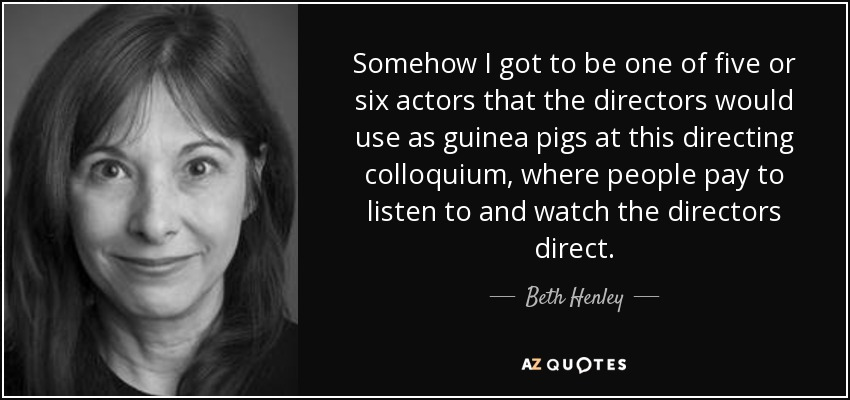 Somehow I got to be one of five or six actors that the directors would use as guinea pigs at this directing colloquium, where people pay to listen to and watch the directors direct. - Beth Henley