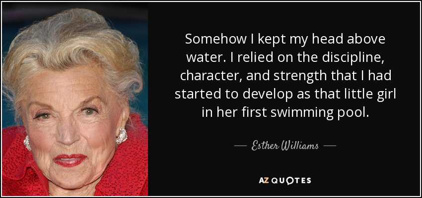 Somehow I kept my head above water. I relied on the discipline, character, and strength that I had started to develop as that little girl in her first swimming pool. - Esther Williams