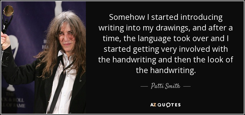 Somehow I started introducing writing into my drawings, and after a time, the language took over and I started getting very involved with the handwriting and then the look of the handwriting. - Patti Smith