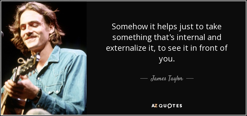Somehow it helps just to take something that's internal and externalize it, to see it in front of you. - James Taylor