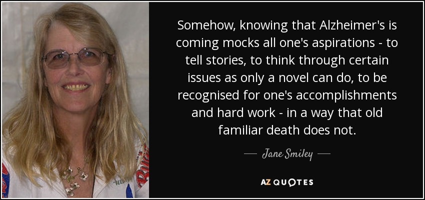 Somehow, knowing that Alzheimer's is coming mocks all one's aspirations - to tell stories, to think through certain issues as only a novel can do, to be recognised for one's accomplishments and hard work - in a way that old familiar death does not. - Jane Smiley