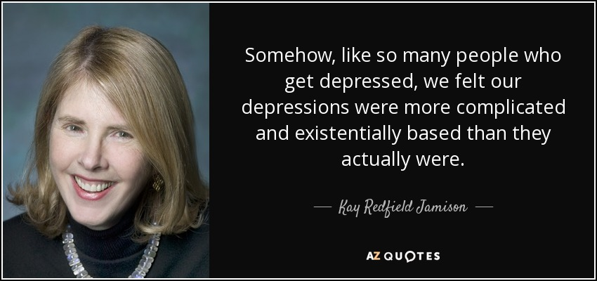 Somehow, like so many people who get depressed, we felt our depressions were more complicated and existentially based than they actually were. - Kay Redfield Jamison