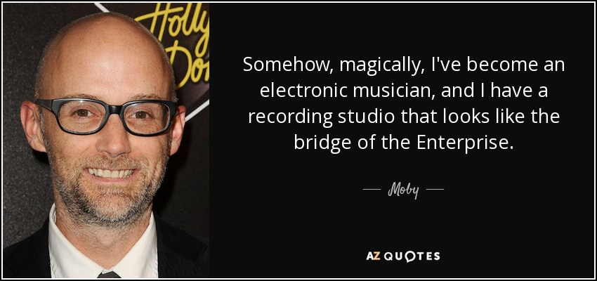 Somehow, magically, I've become an electronic musician, and I have a recording studio that looks like the bridge of the Enterprise. - Moby