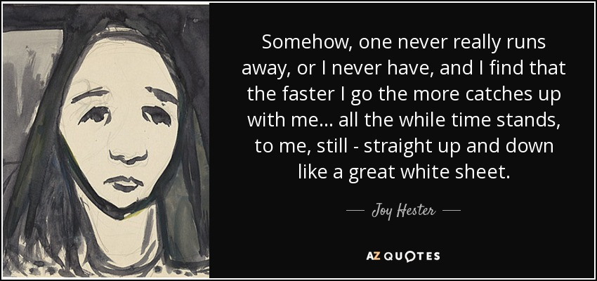 Somehow, one never really runs away, or I never have, and I find that the faster I go the more catches up with me... all the while time stands, to me, still - straight up and down like a great white sheet. - Joy Hester