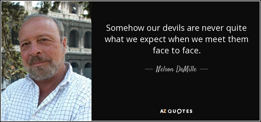 Somehow our devils are never quite what we expect when we meet them face to face. - Nelson DeMille