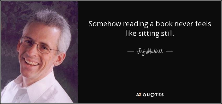 Somehow reading a book never feels like sitting still. - Jef Mallett