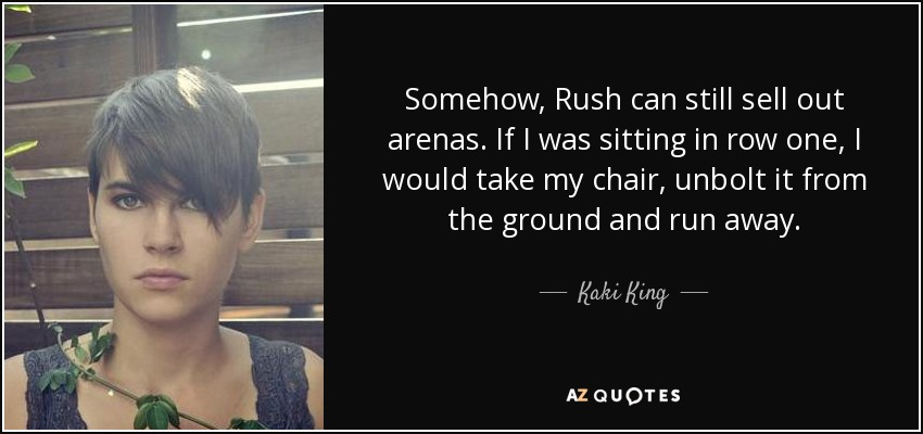 Somehow, Rush can still sell out arenas. If I was sitting in row one, I would take my chair, unbolt it from the ground and run away. - Kaki King
