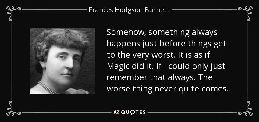 Somehow, something always happens just before things get to the very worst. It is as if Magic did it. If I could only just remember that always. The worse thing never quite comes. - Frances Hodgson Burnett