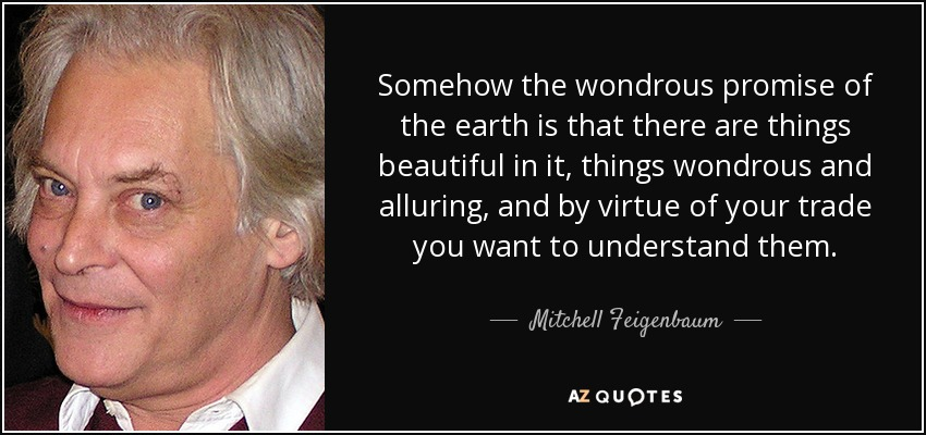Somehow the wondrous promise of the earth is that there are things beautiful in it, things wondrous and alluring, and by virtue of your trade you want to understand them. - Mitchell Feigenbaum