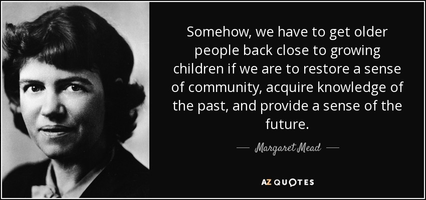 Somehow, we have to get older people back close to growing children if we are to restore a sense of community, acquire knowledge of the past, and provide a sense of the future. - Margaret Mead