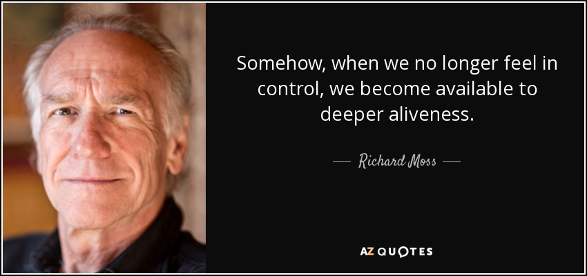 Somehow, when we no longer feel in control, we become available to deeper aliveness. - Richard Moss