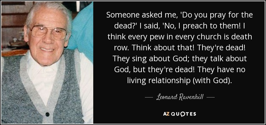 Someone asked me, 'Do you pray for the dead?' I said, 'No, I preach to them! I think every pew in every church is death row. Think about that! They're dead! They sing about God; they talk about God, but they're dead! They have no living relationship (with God). - Leonard Ravenhill