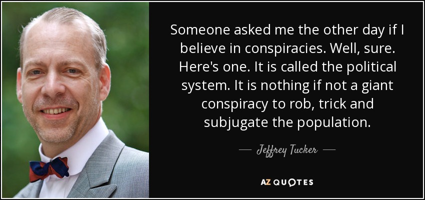 Someone asked me the other day if I believe in conspiracies. Well, sure. Here's one. It is called the political system. It is nothing if not a giant conspiracy to rob, trick and subjugate the population. - Jeffrey Tucker
