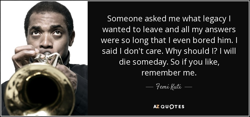 Someone asked me what legacy I wanted to leave and all my answers were so long that I even bored him. I said I don't care. Why should I? I will die someday. So if you like, remember me. - Femi Kuti