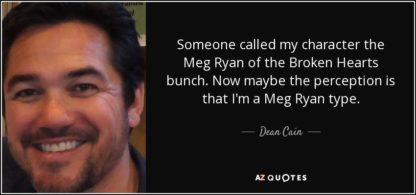 Someone called my character the Meg Ryan of the Broken Hearts bunch. Now maybe the perception is that I'm a Meg Ryan type. - Dean Cain