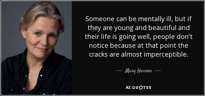 Someone can be mentally ill, but if they are young and beautiful and their life is going well, people don't notice because at that point the cracks are almost imperceptible. - Mary Harron