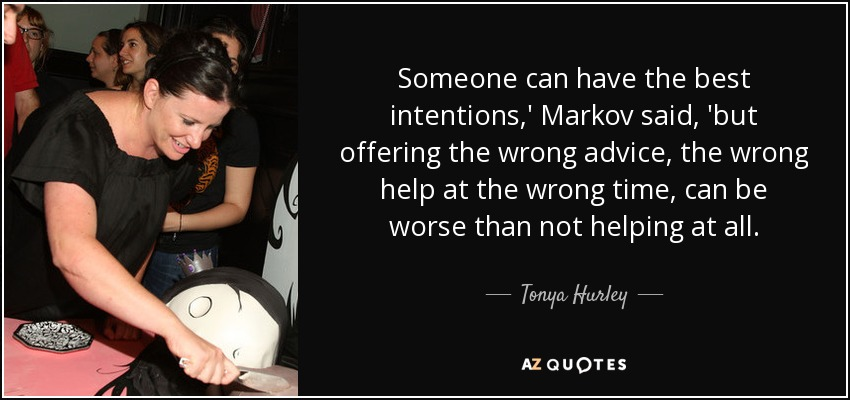 Someone can have the best intentions,' Markov said, 'but offering the wrong advice, the wrong help at the wrong time, can be worse than not helping at all. - Tonya Hurley