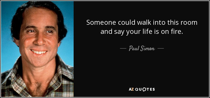 Someone could walk into this room and say your life is on fire. - Paul Simon