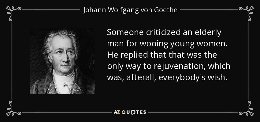 Someone criticized an elderly man for wooing young women. He replied that that was the only way to rejuvenation, which was, afterall, everybody's wish. - Johann Wolfgang von Goethe