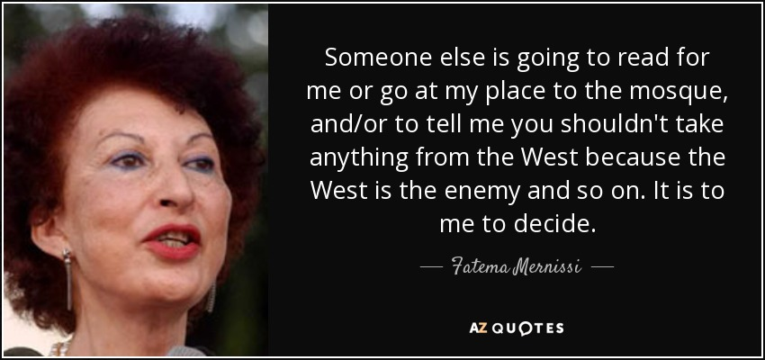 Someone else is going to read for me or go at my place to the mosque, and/or to tell me you shouldn't take anything from the West because the West is the enemy and so on. It is to me to decide. - Fatema Mernissi